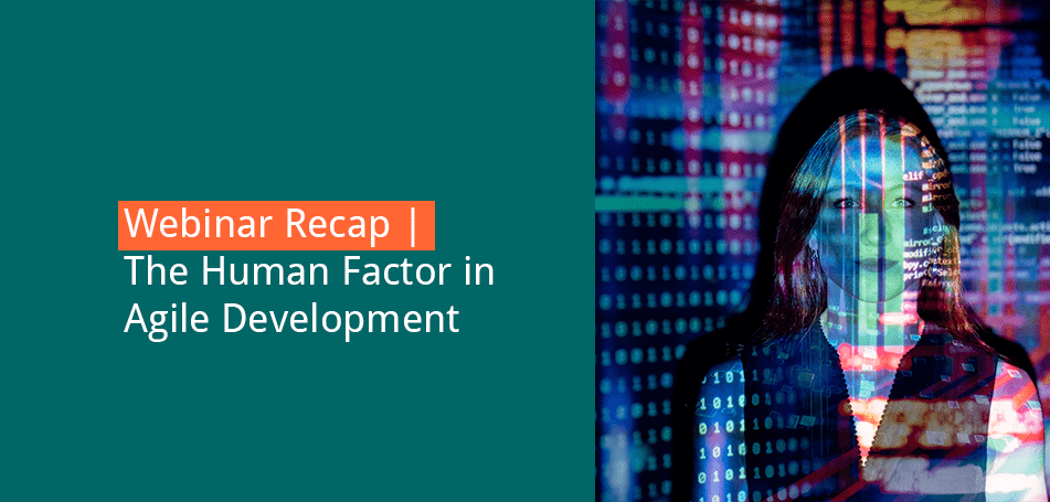 Webinar Recap | Adding the Human Factor to Agile Development