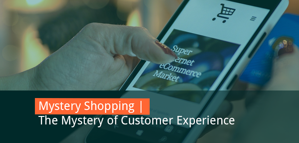 Mystery Shopping – Unraveling the Mystery of Customer Experience